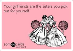 Your girlfriends are the sisters you pick out for yourself.   Friendship Ecard   someecards.com