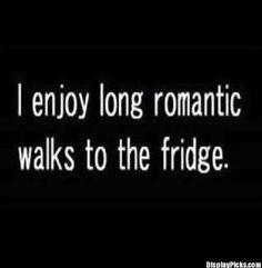 I enjoy romantic walks to the fridge!