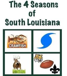 The four seasons of Louisiana:  Crawfish Season, Hurricane Season, Hunting Season & FOOTBALL SEASON!