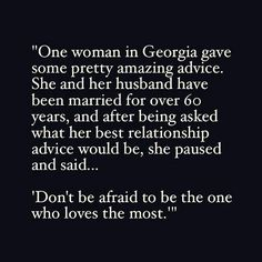 """One woman in Georgia gave some pretty amazing advice. she and her husband have been married for over 60 years, and after being asked what her best relationship advice would be, she paused and said.""Don't be afraid to be the one who loves the most. Great Quotes, Quotes To Live By, Me Quotes, Inspirational Quotes, Qoutes, Love Fight Quotes, Love Is Scary Quotes, No Fear Quotes, Being In Love Quotes"
