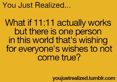 You Just Realized... What if 11:11 actually works but there is one person in this world that's wishing for everyone's wishes to not come true. ✰