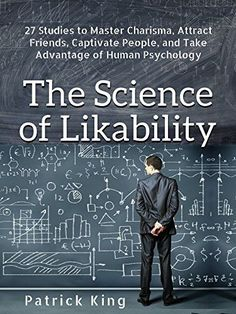 The Science of Likability: 27 Studies to Master Charisma, Attract Friends, Captivate People, and Take Advantage of Human Psychology by [King, Patrick]