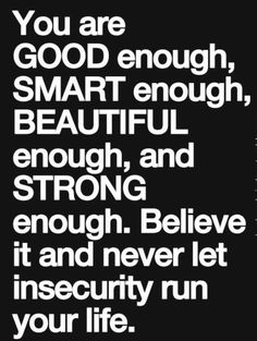 You Are GOOD enough, SMART enough, BEAUTIFUL enough and STRONG enough. Believe it and never let insecurity run your life.#quotes