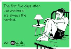 The first five days after  the weekend are always the hardest.