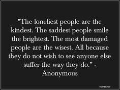 """""""The Loneliest People Are the Kindest. The Saddest People Smile the Brightest. The Most Damaged People Are the Wisest. All Because They Do Not Wish to See Anyone Else Suffer the Way They Do"""" ~ Loneliness Quote"""