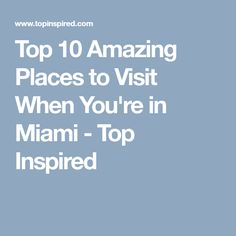 Top 10 Amazing Places to Visit When You're in Miami - Top Inspired