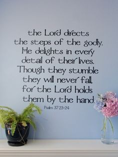 The Lord directs the steps of the godly. he delights in every detail of their lives. Though they stumble they will never fall, for the Lord holds them by the hand. Psalm 37:23-24
