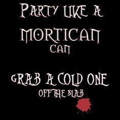 Party like a MORTICAN CAN
