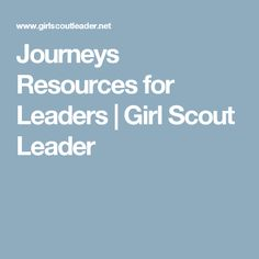 Journeys Resources for Leaders | Girl Scout Leader