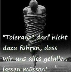 Toleranz darf nicht dazu führen, dass wir uns alles gefallen lassen müssen!