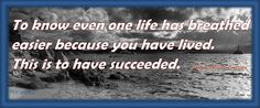 """""""To know even one life has breathed easier because you have lived.  This is to have succeeded.""""   ~Ralph Waldo Emerson"""