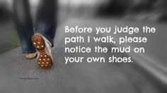 Before you judge the path I walk, please notice the mud on your own shoes. Katrina Mayer