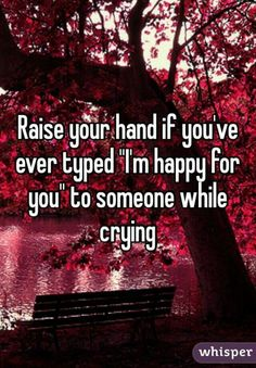 Raise your hand if you've ever typed I'm happy for you to someone while crying