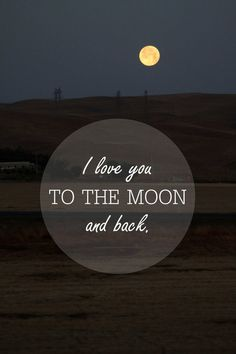"""I love you to the moon and back."""