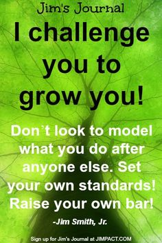 """""""I challenge you to grow you! Don't look to model what you do after anyone else. Set your own standards!  Raise your own bar!"""" This is a sneak peek at the contents of the premiere issue of my brand new Newsletter, JIM'S JOURNAL. If you're committed to achieving personal power in all areas of your life while stepping up your presentation and facilitation skills, you're going to absolutely love it! Sign up to receive the very first issue at http://jimpact.com/sign-up-for-jims-journal/."""