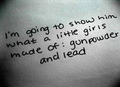 from one of my favorite songs by Miranda Lambert...gunpowder and lead!