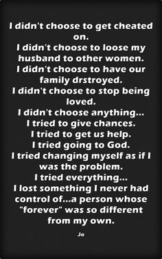 I didn't choose to get cheated on. I didn't choose to loose my husband to other women. I didn't choose to have our family drstroyed. I didn't choose to stop being loved. I didn't choose anything... I tried to give chances. I tried to get us help. I tried going to God. I tried changing myself as if I was the problem. I tried everything... I lost something I never had control of...a person whose forever was so different from my own.