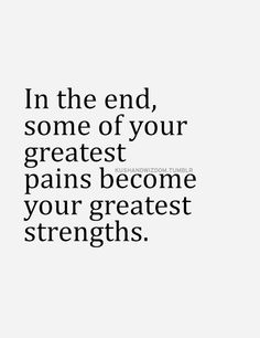 In the end, some of your greatest pains become your greatest strengths... #inspiration