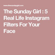 The Sunday Girl : 5 Real Life Instagram Filters For Your Face