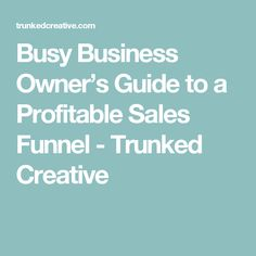 Busy Business Owner's Guide to a Profitable Sales Funnel - Trunked Creative