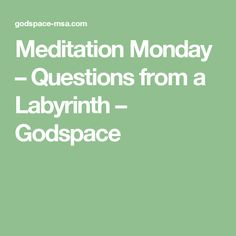 Meditation Monday – Questions from a Labyrinth – Godspace