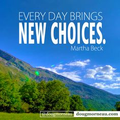 """Everyday brings new choices"". ~ Martha Beck  I hope you enjoy the Quotes. I'd encourage you to share them, repost them, and comment. After all, social media is about being social which implies a dialogue, not a one sided conversation. Make it a great day - ""YOU Were Created for Greatness, Claim It!"" Doug Morneau - #fitCEO #motivation #leadership"