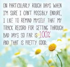 On particularly rough days when I'm sure I can't possibly endure, I like to remind myself that my track record for getting through bad days so far is 100% and that is pretty good. Source unknown.