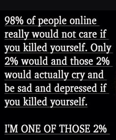 Don't think those percentages are true but I would cry, no matter who you are. If anyone needs to talk, I will try t obe there for you. I love each and every one of you, please don't give up!!!