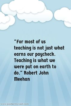 """""""For most of us teaching is not just what earns our paycheck. Teaching is what we were put on earth to do."""" Robert John Meehan"""