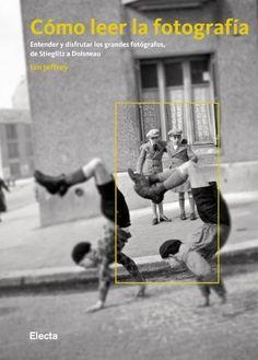 Cómo leer la fotografía: Entender y disfrutar los grandes fotógrafos, de Stieglitz a Doisneau ELECTA ARTE: Amazon.es: Ian Jeffrey, ISRAEL; ORTEGA ZUBELDIA: Libros