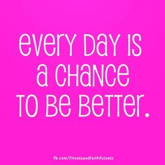 Every day is a chance to BE better.