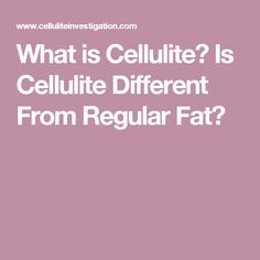 What is Cellulite? Is Cellulite Different From Regular Fat?