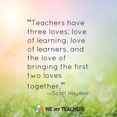 Teachers have three loves... Need to keep this in mind...