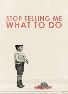 Stop telling me what to do.