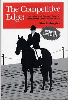 The Competitive Edge: Improving Your Dressage Scores in the Lower Levels by Max Gahwyler.