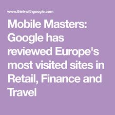 Mobile Masters: Google has reviewed Europe's most visited sites in Retail, Finance and Travel