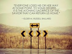 """""""Everyone loses his or her way at some point, to some degree... It is the atoning sacrifice of the Savior that can return us home.""""  """"That the Lost May Be Found,"""" by M. Russell Ballard, General Conference, Apr. 2012"""