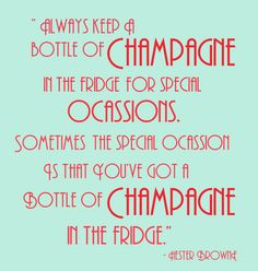 """Always keep a bottle of champagne in the fridge for special occasions.  Sometimes the special occasion is that you've got a bottle of champagne in the fridge."" ~ Hester Browne"