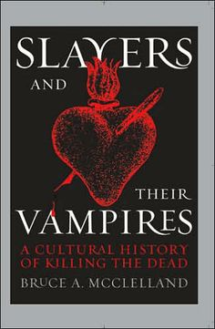 Slayers and Their Vampires: A Cultural History of Killing the Dead by Bruce A. McClelland