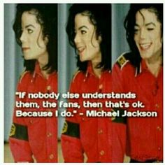 """'If nobody understands them, the fans, then that's okay because I do."""" Michael Jackson on his fans"""
