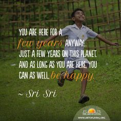 You are here for a few years anyway; just a few years on this planet. And as long as you are here, you can as well, be happy. Sri Sri