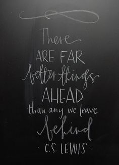 there are far better things ahead than any we leave behind  c.s. lewis