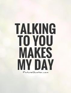 Talking to you makes my day. Picture Quotes.