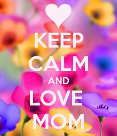 Keep calm and love mom <3   She's the strongest woman alive. (:  Nobody in this world could ever replace my mom . (: