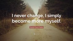 "Joyce Carol Oates Quote: ""I never change, I simply become more myself."""