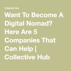 Want To Become A Digital Nomad? Here Are 5 Companies That Can Help   Collective Hub