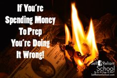 If You're Spending Money To Prep You're Doing It Wrong!~SelfReliantSchool.com