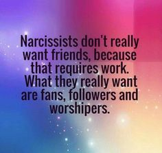 Narcissists don't really want friends, because that requires work. What they really want are fans, followers and worshipers.
