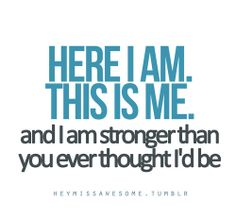 I'm stronger than you ever though i'd be! <3