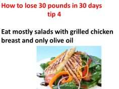 How to lose 20 pounds in a month tip 4 Eat mostly salads and grilled chicken and you will lose 20 pounds in 30 days.